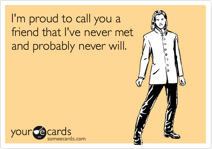 I'm proud to call you afriend that I've never metand probably never will.