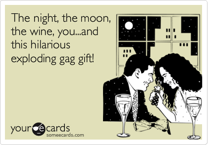 The night, the moon,the wine, you...andthis hilariousexploding gag gift!