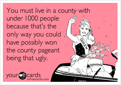 You must live in a county with under 1000 peoplebecause that's theonly way you couldhave possibly wonthe county pageantbeing that ugly.