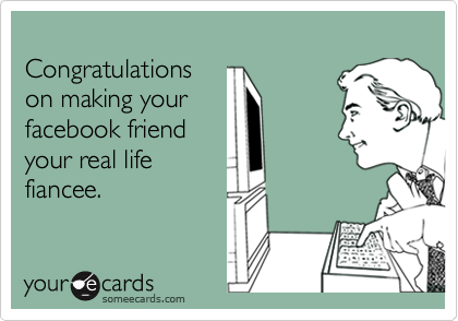 Congratulationson making yourfacebook friendyour real lifefiancee.