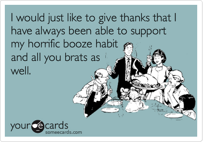 I would just like to give thanks that I have always been able to support my horrific booze habitand all you brats aswell.