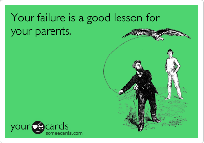 Your failure is a good lesson for your parents.