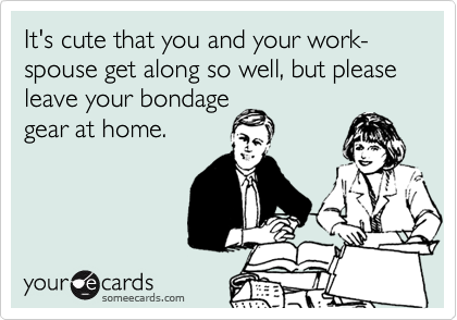 It's cute that you and your work-spouse get along so well, but please leave your bondage  gear at home.