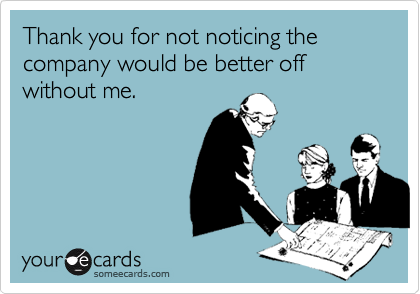 Thank you for not noticing the company would be better off without me.