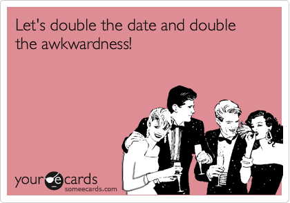 Let's double the date and double the awkwardness!