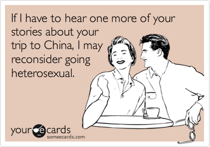 If I have to hear one more of your stories about yourtrip to China, I mayreconsider goingheterosexual.
