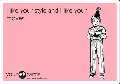 I like your style and I like yourmoves.