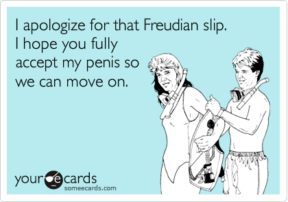 I apologize for that Freudian slip. I hope you fully accept my penis ...