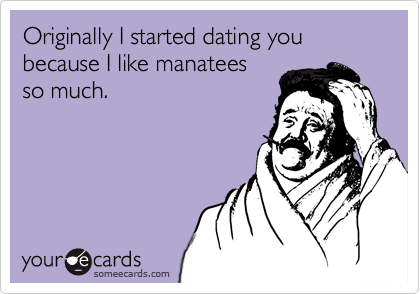 Originally I started dating you because I like manatees