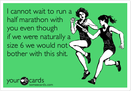 I cannot wait to run a half marathon with  you even though if we were naturally a size 6 we would not  bother with this shit.