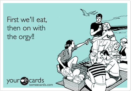 First we'll eat, then on withthe orgy!!