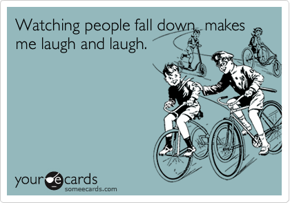 Watching people fall down  makes