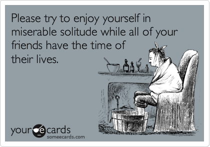 Please try to enjoy yourself in miserable solitude while all of your friends have the time oftheir lives.