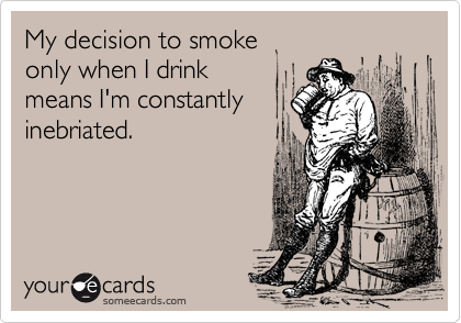 My decision to smokeonly when I drinkmeans I'm constantlyinebriated.
