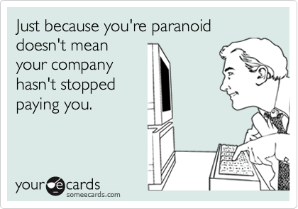 Just because you're paranoid doesn't meanyour companyhasn't stoppedpaying you.