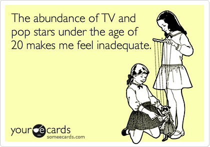 The abundance of TV andpop stars under the age of20 makes me feel inadequate.