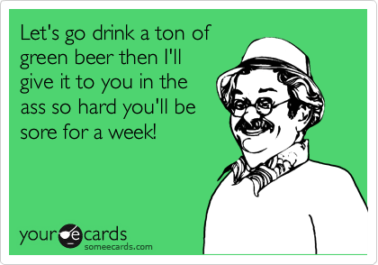 Let's go drink a ton ofgreen beer then I'llgive it to you in theass so hard you'll besore for a week!