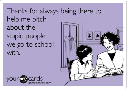 Thanks for always being there to help me bitchabout thestupid peoplewe go to schoolwith.