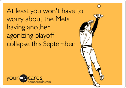 At least you won't have to worry about the Mets having another agonizing playoff collapse this September.