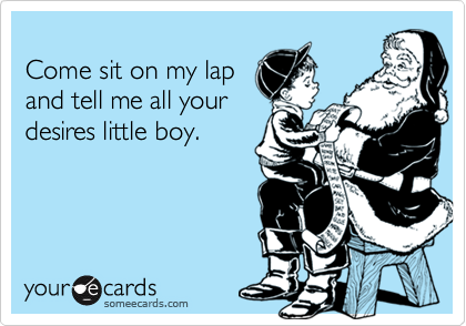 Come sit on my lapand tell me all yourdesires little boy.