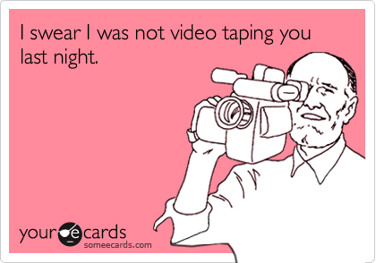 I swear I was not video taping you last night.