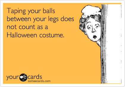 Taping your balls between your legs does not count as a Halloween costume.