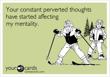 Your constant perverted thoughts have started affecting