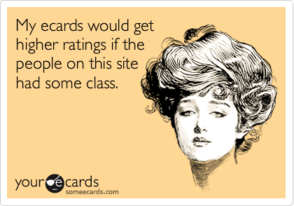 My ecards would gethigher ratings if thepeople on this sitehad some class.