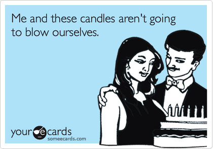 Me and these candles aren't going to blow ourselves.