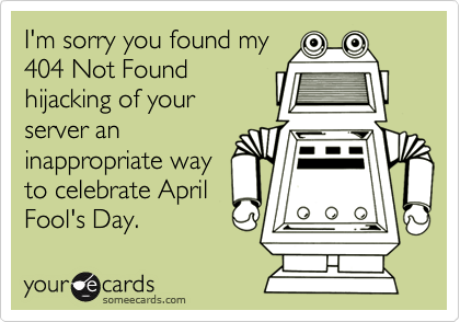 I'm sorry you found my404 Not Foundhijacking of yourserver aninappropriate wayto celebrate AprilFool's Day.