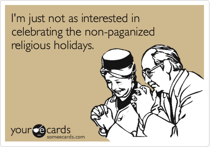 I'm just not as interested in celebrating the non-paganized religious holidays.