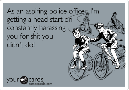 As an aspiring police officer, I'mgetting a head start onconstantly harassingyou for shit youdidn't do!
