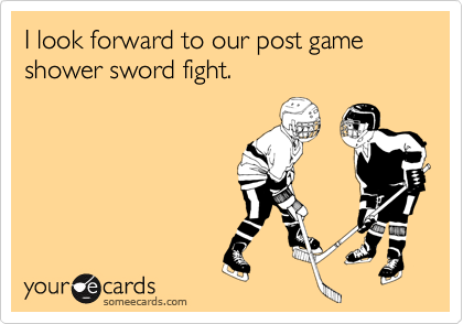 I look forward to our post game shower sword fight.