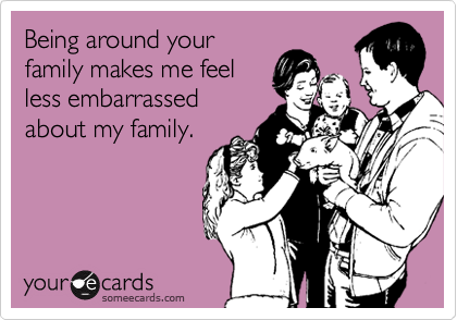 Being around your family makes me feel less embarrassed about my family.
