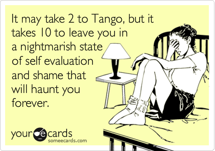It may take 2 to Tango, but ittakes 10 to leave you ina nightmarish state of self evaluationand shame thatwill haunt youforever.