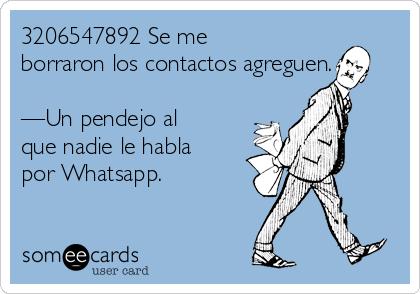 3206547892 Se me borraron los contactos agreguen.  —Un pendejo al que nadie le habla por Whatsapp.