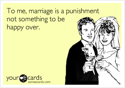 To me, marriage is a punishment not something to behappy over.
