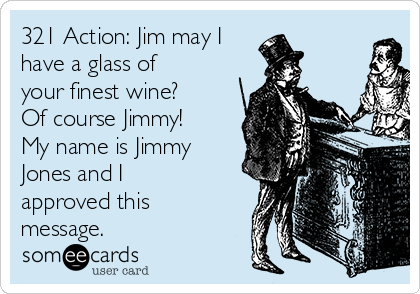 321 Action: Jim may I have a glass of your finest wine? Of course Jimmy! My name is Jimmy Jones and I approved this message.