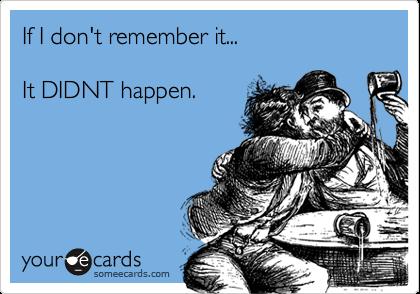 If I don't remember it...It DIDNT happen.