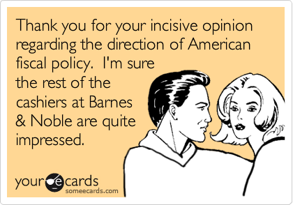 Thank you for your incisive opinion regarding the direction of American fiscal policy.  I'm sure the rest of the cashiers at Barnes & Noble are quite impressed.