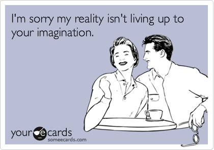 I'm sorry my reality isn't living up to your imagination.