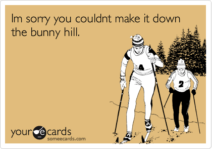 Im sorry you couldnt make it down the bunny hill.