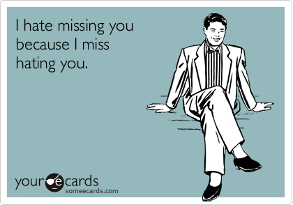 i hate missing you because i miss hating you