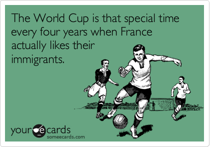 The World Cup is that special time every four years when France actually likes their immigrants.