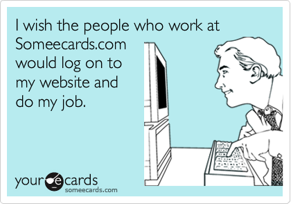 I wish the people who work at Someecards.com would log on to my website and do my job.