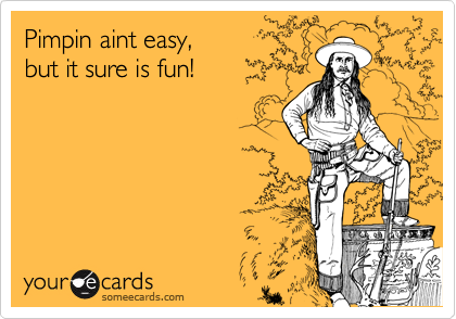 Pimpin aint easy,but it sure is fun!