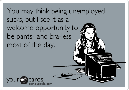 You may think being unemployed sucks, but I see it as a welcome opportunity to be pants- and bra-less most of the day.