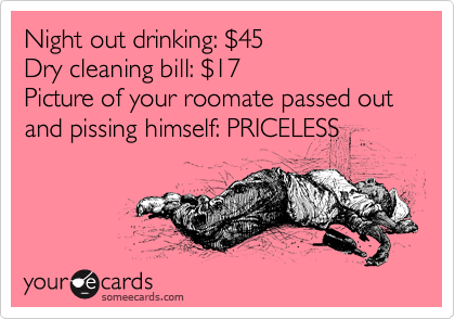 Night out drinking: %2445 Dry cleaning bill: %2417 Picture of your roomate passed out and pissing himself: PRICELESS