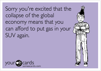 Sorry you're excited that thecollapse of the globaleconomy means that youcan afford to put gas in yourSUV again.