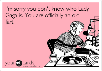 I'm sorry you don't know who Lady Gaga is. You are officially an old fart.